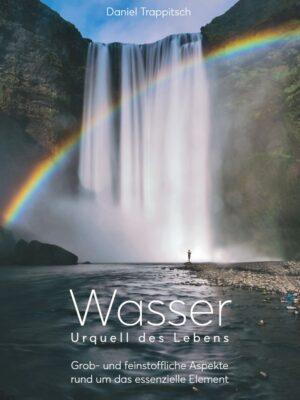 Wasser - Urquell des Lebens - Wege zum ganzheitlichen Verständnis